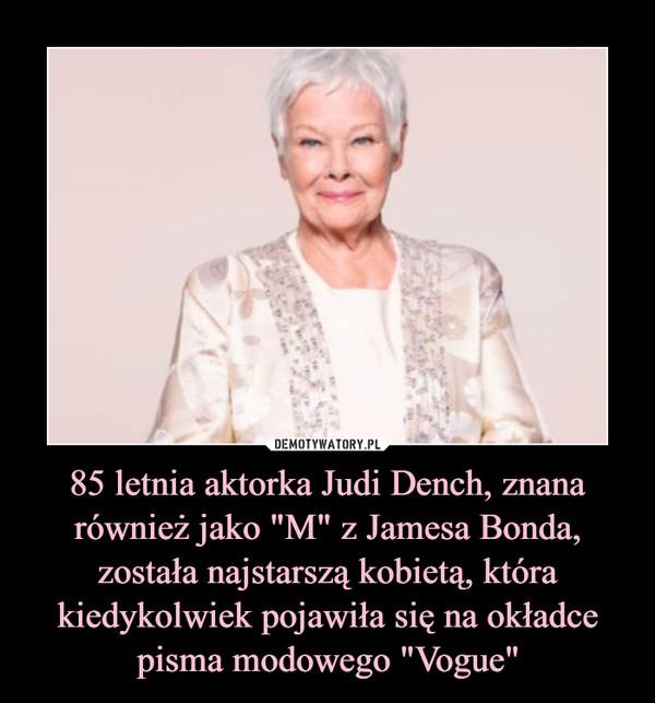 """85 letnia aktorka Judi Dench, znana również jako """"M"""" z Jamesa Bonda, została najstarszą kobietą, która kiedykolwiek pojawiła się na okładce pisma modowego """"Vogue"""" –"""