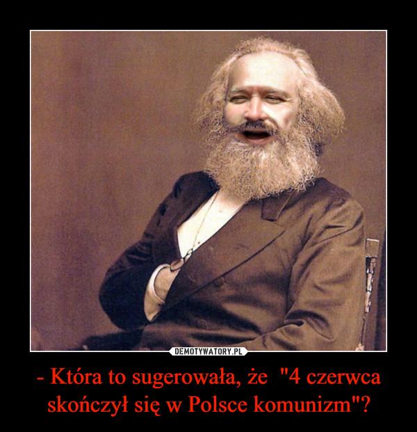 """- Która to sugerowała, że  """"4 czerwca skończył się w Polsce komunizm""""? –"""