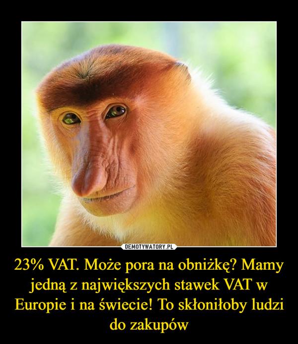 23% VAT. Może pora na obniżkę? Mamy jedną z największych stawek VAT w Europie i na świecie! To skłoniłoby ludzi do zakupów –