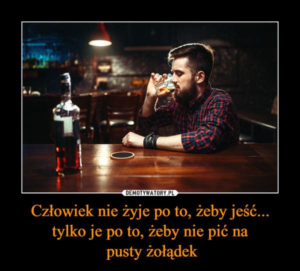 Człowiek nie żyje po to, żeby jeść... tylko je po to, żeby nie pić na pusty żołądek –