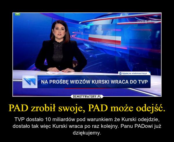 PAD zrobił swoje, PAD może odejść. – TVP dostało 10 miliardów pod warunkiem że Kurski odejdzie, dostało tak więc Kurski wraca po raz kolejny. Panu PADowi już dziękujemy.
