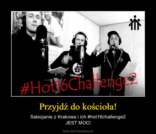 Przyjdź do kościoła! – Salezjanie z Krakowa i ich #hot16challenge2JEST MOC!