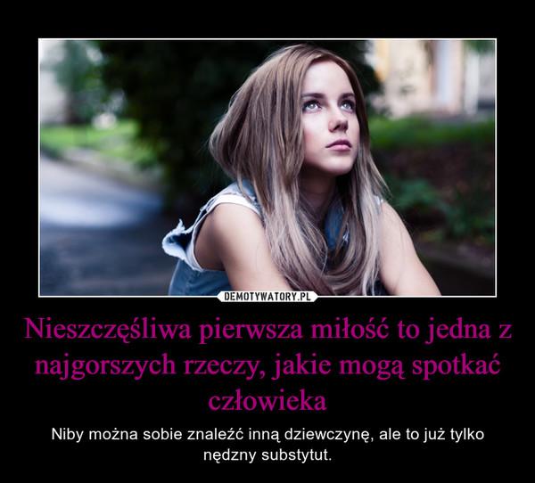 Nieszczęśliwa pierwsza miłość to jedna z najgorszych rzeczy, jakie mogą spotkać człowieka – Niby można sobie znaleźć inną dziewczynę, ale to już tylko nędzny substytut.