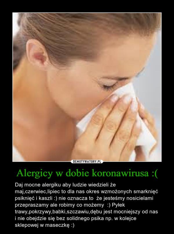 Alergicy w dobie koronawirusa :( – Daj mocne alergiku aby ludzie wiedzieli że maj,czerwiec,lipiec to dla nas okres wzmożonych smarknięć psiknięć i kaszli :) nie oznacza to  że jesteśmy nosicielami przepraszamy ale robimy co możemy  :) Pyłek trawy,pokrzywy,babki,szczawiu,dębu jest mocniejszy od nas i nie obejdzie się bez solidnego psika np. w kolejce sklepowej w maseczkę :)