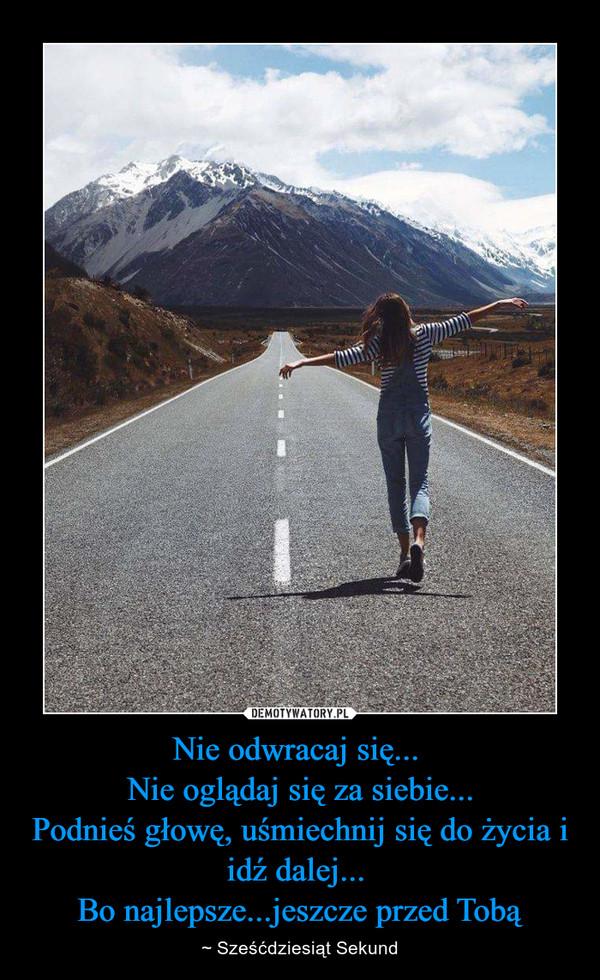Nie odwracaj się... Nie oglądaj się za siebie...Podnieś głowę, uśmiechnij się do życia i idź dalej... Bo najlepsze...jeszcze przed Tobą – ~ Sześćdziesiąt Sekund