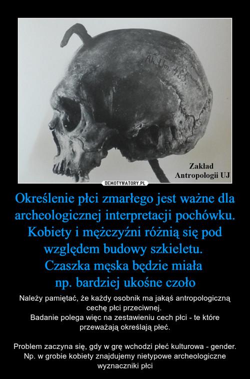 Określenie płci zmarłego jest ważne dla archeologicznej interpretacji pochówku. Kobiety i mężczyźni różnią się pod względem budowy szkieletu.  Czaszka męska będzie miała  np. bardziej ukośne czoło
