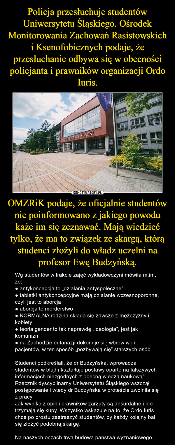 """OMZRiK podaje, że oficjalnie studentów nie poinformowano z jakiego powodu każe im się zeznawać. Mają wiedzieć tylko, że ma to związek ze skargą, którą studenci złożyli do władz uczelni na profesor Ewę Budzyńską. – Wg studentów w trakcie zajęć wykładowczyni mówiła m.in., że:● antykoncepcja to """"działania antyspołeczne""""● tabletki antykoncepcyjne mają działanie wczesnoporonne, czyli jest to aborcja● aborcja to morderstwo● NORMALNA rodzina składa się zawsze z mężczyzny i kobiety● teoria gender to tak naprawdę """"ideologia"""", jest jak komunizm● na Zachodzie eutanazji dokonuje się wbrew woli pacjentów, w ten sposób """"pozbywają się"""" starszych osóbStudenci podkreślali, że dr Budzyńska, wprowadza studentów w błąd i kształtuje postawy oparte na fałszywych informacjach niezgodnych z obecną wiedzą naukową"""".Rzecznik dyscyplinarny Uniwersytetu Śląskiego wszczął postępowanie i wtedy dr Budzyńska w proteście zwolniła się z pracy.Jak wynika z opinii prawników zarzuty są absurdalne i nie trzymają się kupy. Wszystko wskazuje na to, że Ordo Iuris chce po prostu zastraszyć studentów, by każdy kolejny bał się złożyć podobną skargę.                          Na naszych oczach trwa budowa państwa wyznaniowego.."""