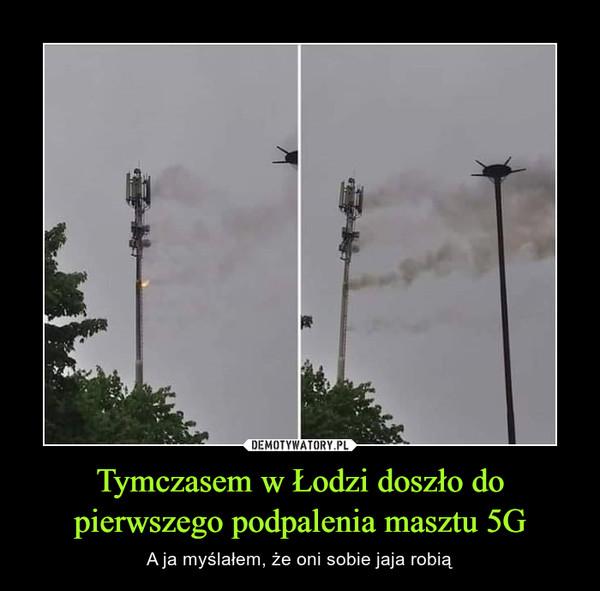 Tymczasem w Łodzi doszło do pierwszego podpalenia masztu 5G – A ja myślałem, że oni sobie jaja robią...