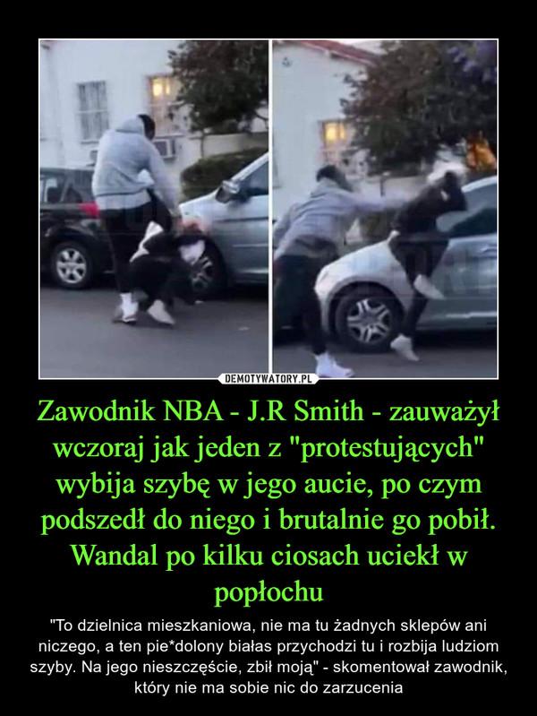 """Zawodnik NBA - J.R Smith - zauważył wczoraj jak jeden z """"protestujących"""" wybija szybę w jego aucie, po czym podszedł do niego i brutalnie go pobił. Wandal po kilku ciosach uciekł w popłochu – """"To dzielnica mieszkaniowa, nie ma tu żadnych sklepów ani niczego, a ten pie*dolony białas przychodzi tu i rozbija ludziom szyby. Na jego nieszczęście, zbił moją"""" - skomentował zawodnik, który nie ma sobie nic do zarzucenia"""