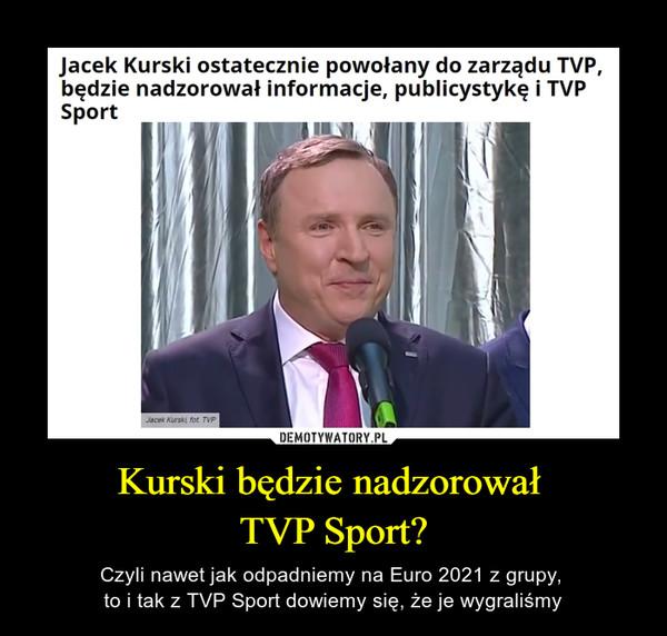 Kurski będzie nadzorował TVP Sport? – Czyli nawet jak odpadniemy na Euro 2021 z grupy, to i tak z TVP Sport dowiemy się, że je wygraliśmy Jacek Kurski ostatecznie powołany do zarządu TVP, będzie nadzorował informacje, publicystykę i TVP Sport