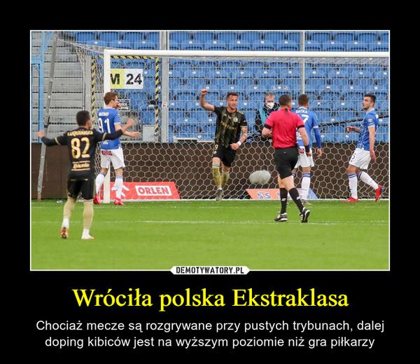 Wróciła polska Ekstraklasa – Chociaż mecze są rozgrywane przy pustych trybunach, dalej doping kibiców jest na wyższym poziomie niż gra piłkarzy