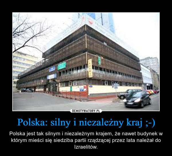 Polska: silny i niezależny kraj ;-) – Polska jest tak silnym i niezależnym krajem, że nawet budynek w którym mieści się siedziba partii rządzącej przez lata należał do Izraelitów.