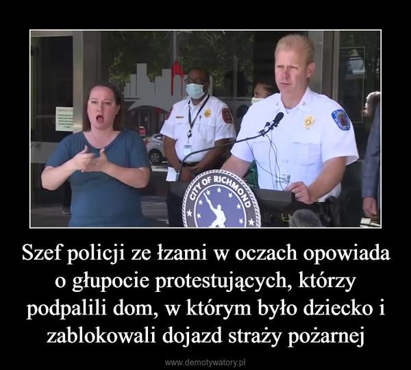 Szef policji ze łzami w oczach opowiada o głupocie protestujących, którzy podpalili dom, w którym było dziecko i zablokowali dojazd straży pożarnej –