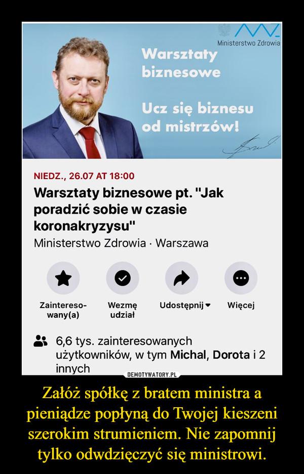 Załóż spółkę z bratem ministra a pieniądze popłyną do Twojej kieszeni szerokim strumieniem. Nie zapomnij tylko odwdzięczyć się ministrowi. –
