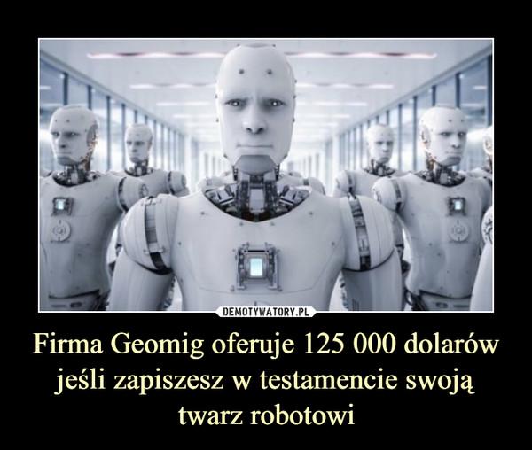 Firma Geomig oferuje 125 000 dolarów jeśli zapiszesz w testamencie swoją twarz robotowi –