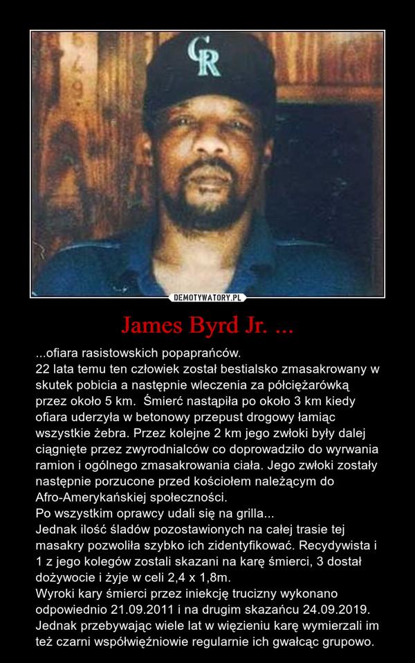 James Byrd Jr. ... – ...ofiara rasistowskich popaprańców.22 lata temu ten człowiek został bestialsko zmasakrowany w skutek pobicia a następnie wleczenia za półciężarówką przez około 5 km.  Śmierć nastąpiła po około 3 km kiedy ofiara uderzyła w betonowy przepust drogowy łamiąc wszystkie żebra. Przez kolejne 2 km jego zwłoki były dalej ciągnięte przez zwyrodnialców co doprowadziło do wyrwania ramion i ogólnego zmasakrowania ciała. Jego zwłoki zostały następnie porzucone przed kościołem należącym do Afro-Amerykańskiej społeczności.Po wszystkim oprawcy udali się na grilla...Jednak ilość śladów pozostawionych na całej trasie tej masakry pozwoliła szybko ich zidentyfikować. Recydywista i 1 z jego kolegów zostali skazani na karę śmierci, 3 dostał dożywocie i żyje w celi 2,4 x 1,8m. Wyroki kary śmierci przez iniekcję trucizny wykonano odpowiednio 21.09.2011 i na drugim skazańcu 24.09.2019. Jednak przebywając wiele lat w więzieniu karę wymierzali im też czarni współwięźniowie regularnie ich gwałcąc grupowo.