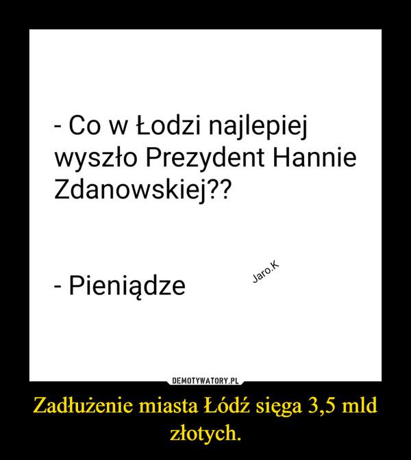 Zadłużenie miasta Łódź sięga 3,5 mld złotych. –