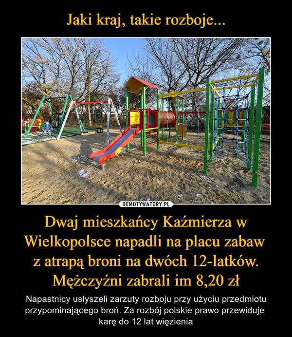 Dwaj mieszkańcy Kaźmierza w Wielkopolsce napadli na placu zabaw z atrapą broni na dwóch 12-latków. Mężczyźni zabrali im 8,20 zł – Napastnicy usłyszeli zarzuty rozboju przy użyciu przedmiotu przypominającego broń. Za rozbój polskie prawo przewiduje karę do 12 lat więzienia