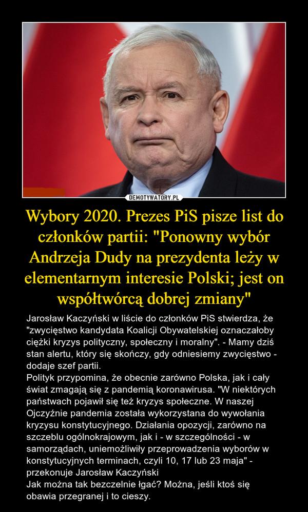 """Wybory 2020. Prezes PiS pisze list do członków partii: """"Ponowny wybór Andrzeja Dudy na prezydenta leży w elementarnym interesie Polski; jest on współtwórcą dobrej zmiany"""" – Jarosław Kaczyński w liście do członków PiS stwierdza, że """"zwycięstwo kandydata Koalicji Obywatelskiej oznaczałoby ciężki kryzys polityczny, społeczny i moralny"""". - Mamy dziś stan alertu, który się skończy, gdy odniesiemy zwycięstwo - dodaje szef partii.Polityk przypomina, że obecnie zarówno Polska, jak i cały świat zmagają się z pandemią koronawirusa. """"W niektórych państwach pojawił się też kryzys społeczne. W naszej Ojczyźnie pandemia została wykorzystana do wywołania kryzysu konstytucyjnego. Działania opozycji, zarówno na szczeblu ogólnokrajowym, jak i - w szczególności - w samorządach, uniemożliwiły przeprowadzenia wyborów w konstytucyjnych terminach, czyli 10, 17 lub 23 maja"""" - przekonuje Jarosław KaczyńskiJak można tak bezczelnie łgać? Można, jeśli ktoś się obawia przegranej i to cieszy."""
