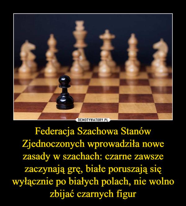 Federacja Szachowa Stanów Zjednoczonych wprowadziła nowe zasady w szachach: czarne zawsze zaczynają grę, białe poruszają się wyłącznie po białych polach, nie wolno zbijać czarnych figur –