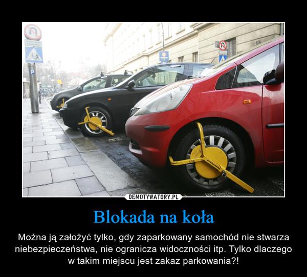 Blokada na koła – Można ją założyć tylko, gdy zaparkowany samochód nie stwarza niebezpieczeństwa, nie ogranicza widoczności itp. Tylko dlaczego w takim miejscu jest zakaz parkowania?!