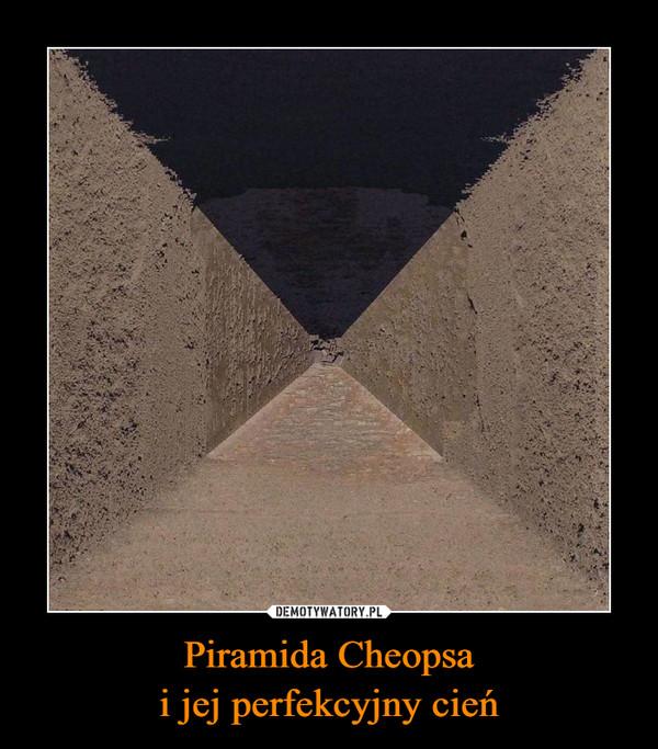 Piramida Cheopsai jej perfekcyjny cień –