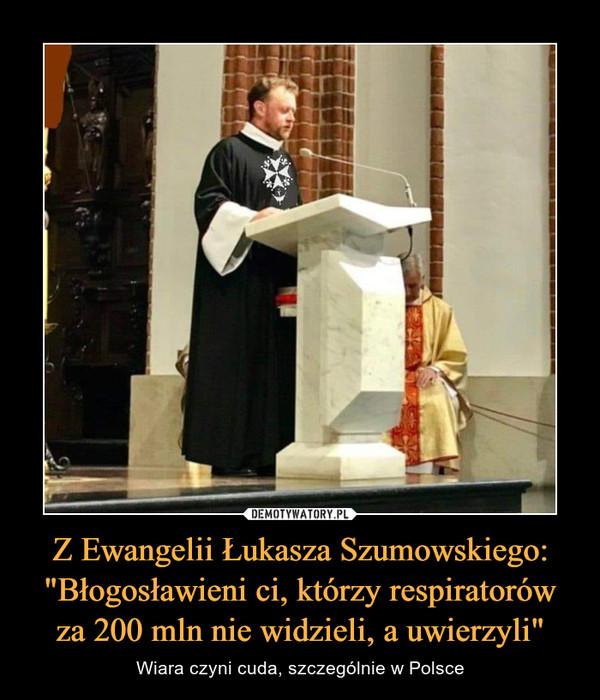 """Z Ewangelii Łukasza Szumowskiego: """"Błogosławieni ci, którzy respiratorów za 200 mln nie widzieli, a uwierzyli"""" – Wiara czyni cuda, szczególnie w Polsce"""