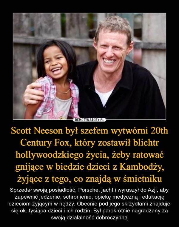 Scott Neeson był szefem wytwórni 20th Century Fox, który zostawił blichtr hollywoodzkiego życia, żeby ratować gnijące w biedzie dzieci z Kambodży, żyjące z tego, co znajdą w śmietniku – Sprzedał swoją posiadłość, Porsche, jacht i wyruszył do Azji, aby zapewnić jedzenie, schronienie, opiekę medyczną i edukację dzieciom żyjącym w nędzy. Obecnie pod jego skrzydłami znajduje się ok. tysiąca dzieci i ich rodzin. Był parokrotnie nagradzany za swoją działalność dobroczynną