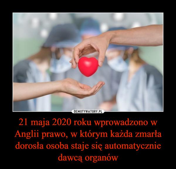 21 maja 2020 roku wprowadzono w Anglii prawo, w którym każda zmarła dorosła osoba staje się automatycznie dawcą organów –
