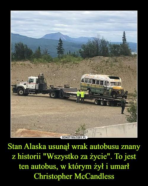 """Stan Alaska usunął wrak autobusu znany z historii """"Wszystko za życie"""". To jest ten autobus, w którym żył i umarł Christopher McCandless"""