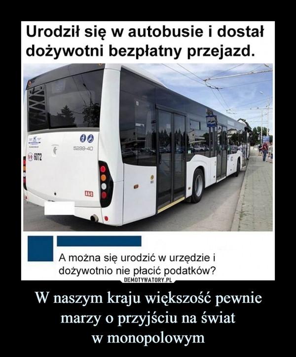 W naszym kraju większość pewnie marzy o przyjściu na światw monopolowym –  Urodził się w autobusie i dostałdożywotni bezpłatny przejazd.5299-406072A można się urodzić w urzędzie idożywotnio nie płacić podatków?