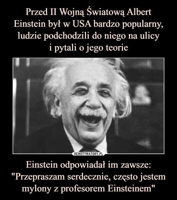 """Einstein odpowiadał im zawsze: """"Przepraszam serdecznie, często jestem mylony z profesorem Einsteinem"""" –"""
