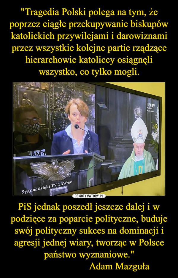 """PiS jednak poszedł jeszcze dalej i w podzięce za poparcie polityczne, buduje swój polityczny sukces na dominacji i agresji jednej wiary, tworząc w Polsce państwo wyznaniowe.""""                        Adam Mazguła –"""