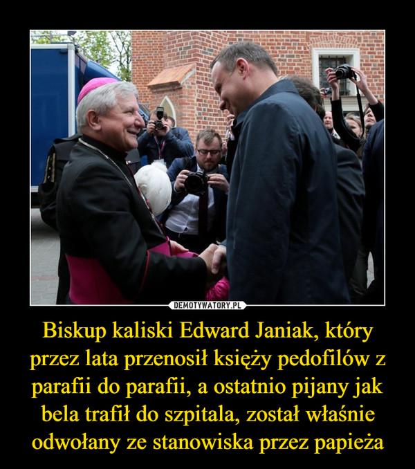 Biskup kaliski Edward Janiak, który przez lata przenosił księży pedofilów z parafii do parafii, a ostatnio pijany jak bela trafił do szpitala, został właśnie odwołany ze stanowiska przez papieża –
