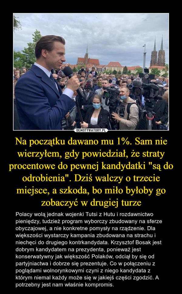 """Na początku dawano mu 1%. Sam nie wierzyłem, gdy powiedział, że straty procentowe do pewnej kandydatki """"są do odrobienia"""". Dziś walczy o trzecie miejsce, a szkoda, bo miło byłoby go zobaczyć w drugiej turze – Polacy wolą jednak wojenki Tutsi z Hutu i rozdawnictwo pieniędzy, tudzież program wyborczy zbudowany na sferze obyczajowej, a nie konkretne pomysły na rządzenie. Dla większości wystarczy kampania zbudowana na strachu i niechęci do drugiego kontrkandydata. Krzysztof Bosak jest dobrym kandydatem na prezydenta, ponieważ jest konserwatywny jak większość Polaków, odciął by się od partyjniactwa i dobrze się prezentuje. Co w połączeniu z poglądami wolnorynkowymi czyni z niego kandydata z którym niemal każdy może się w jakiejś części zgodzić. A potrzebny jest nam właśnie kompromis."""