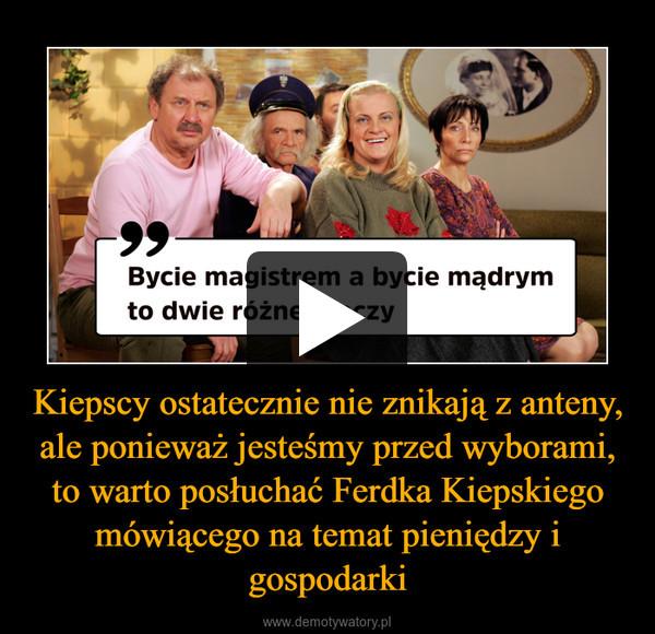 Kiepscy ostatecznie nie znikają z anteny, ale ponieważ jesteśmy przed wyborami, to warto posłuchać Ferdka Kiepskiego mówiącego na temat pieniędzy i gospodarki –