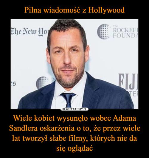 Pilna wiadomość z Hollywood Wiele kobiet wysunęło wobec Adama Sandlera oskarżenia o to, że przez wiele lat tworzył słabe filmy, których nie da się oglądać