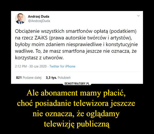 Ale abonament mamy płacić, choć posiadanie telewizora jeszcze nie oznacza, że oglądamy telewizję publiczną –  Andrzej Duda@AndrzejDudaObciążenie wszystkich smartfonów opłatą (podatkiem) na rzecz ZAiKS (prawa autorskie twórców i artystów), byłoby moim zdaniem niesprawiedliwe i konstytucyjnie wadliwe. To, że masz smartfona jeszcze nie oznacza, że korzystasz z utworów.