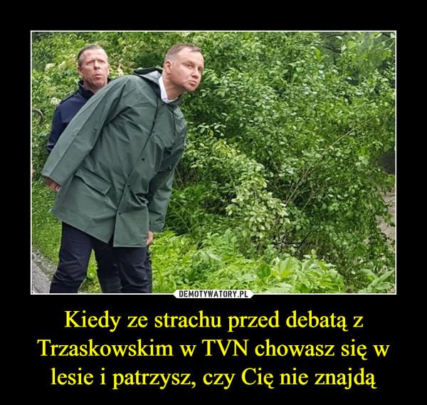 Kiedy ze strachu przed debatą z Trzaskowskim w TVN chowasz się w lesie i patrzysz, czy Cię nie znajdą –