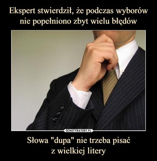 """Ekspert stwierdził, że podczas wyborów nie popełniono zbyt wielu błędów Słowa """"dupa"""" nie trzeba pisać z wielkiej litery"""