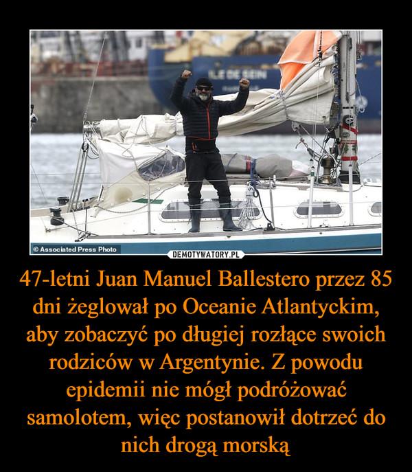 47-letni Juan Manuel Ballestero przez 85 dni żeglował po Oceanie Atlantyckim, aby zobaczyć po długiej rozłące swoich rodziców w Argentynie. Z powodu epidemii nie mógł podróżować samolotem, więc postanowił dotrzeć do nich drogą morską –