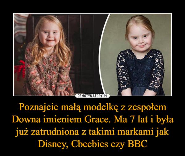 Poznajcie małą modelkę z zespołem Downa imieniem Grace. Ma 7 lat i była już zatrudniona z takimi markami jak Disney, Cbeebies czy BBC –