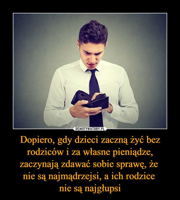Dopiero, gdy dzieci zaczną żyć bez rodziców i za własne pieniądze, zaczynają zdawać sobie sprawę, że nie są najmądrzejsi, a ich rodzice nie są najgłupsi –