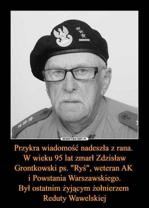 """Przykra wiadomość nadeszła z rana.  W wieku 95 lat zmarł Zdzisław Grontkowski ps. """"Ryś"""", weteran AK  i Powstania Warszawskiego. Był ostatnim żyjącym żołnierzem  Reduty Wawelskiej"""