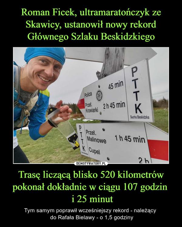Trasę liczącą blisko 520 kilometrów pokonał dokładnie w ciągu 107 godzin  i 25 minut – Tym samym poprawił wcześniejszy rekord - należący  do Rafała Bielawy - o 1,5 godziny
