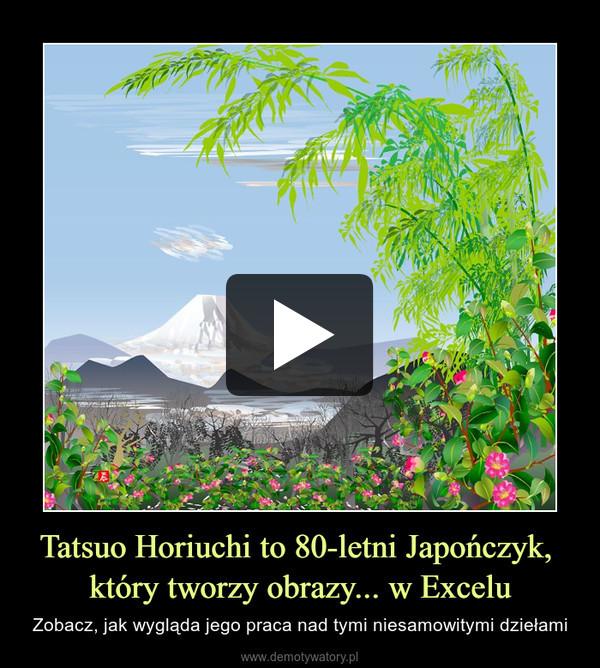 Tatsuo Horiuchi to 80-letni Japończyk, który tworzy obrazy... w Excelu – Zobacz, jak wygląda jego praca nad tymi niesamowitymi dziełami