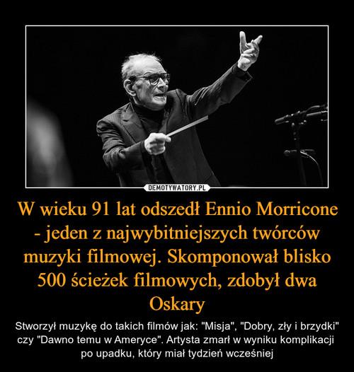 W wieku 91 lat odszedł Ennio Morricone - jeden z najwybitniejszych twórców muzyki filmowej. Skomponował blisko 500 ścieżek filmowych, zdobył dwa Oskary