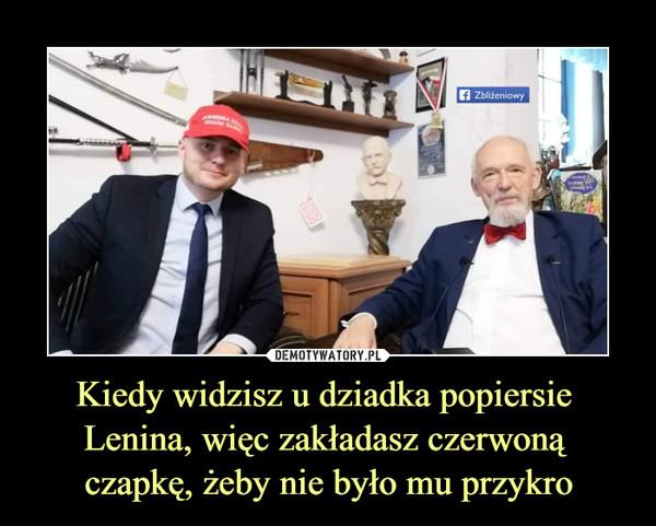 Kiedy widzisz u dziadka popiersie Lenina, więc zakładasz czerwoną czapkę, żeby nie było mu przykro –