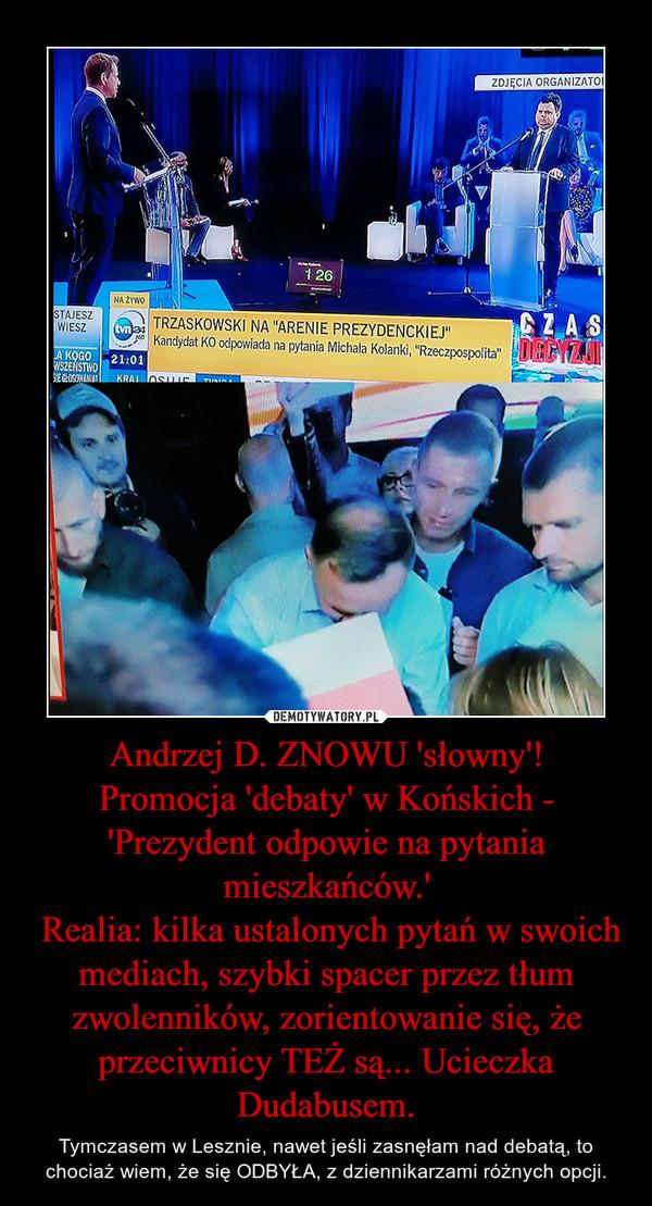 Andrzej D. ZNOWU 'słowny'!Promocja 'debaty' w Końskich - 'Prezydent odpowie na pytania mieszkańców.' Realia: kilka ustalonych pytań w swoich mediach, szybki spacer przez tłum zwolenników, zorientowanie się, że przeciwnicy TEŻ są... Ucieczka Dudabusem. – Tymczasem w Lesznie, nawet jeśli zasnęłam nad debatą, to chociaż wiem, że się ODBYŁA, z dziennikarzami różnych opcji.