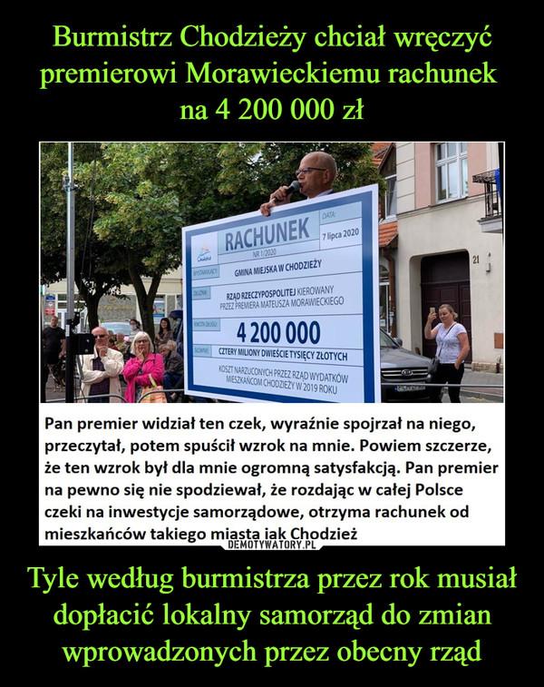 Tyle według burmistrza przez rok musiał dopłacić lokalny samorząd do zmian wprowadzonych przez obecny rząd –  Pan premier widział ten czek, wyraźnie spojrzał na niego, przeczytał, potem spuścił wzrok na mnie. Powiem szczerze, że ten wzrok był dla mnie ogromną satysfakcją. Pan premier na pewno się nie spodziewał, że rozdając w całej Polsce czeki na inwestycje samorządowe, otrzyma rachunek od mieszkańców takiego miasta jak Chodzież